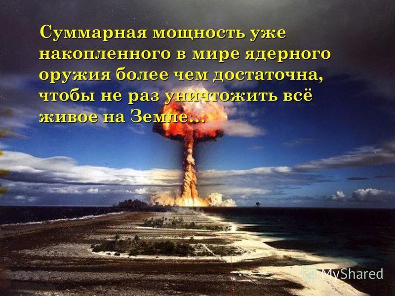 Суммарная мощность уже накопленного в мире ядерного оружия более чем достаточна, чтобы не раз уничтожить всё живое на Земле… Суммарная мощность уже накопленного в мире ядерного оружия более чем достаточна, чтобы не раз уничтожить всё живое на Земле…
