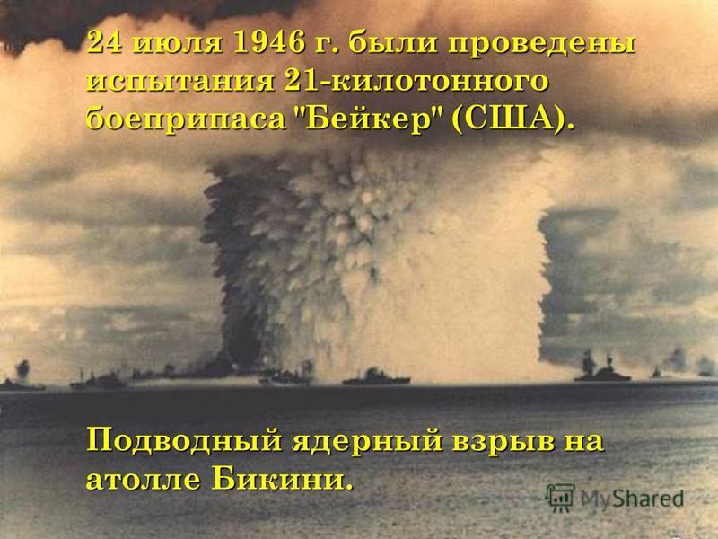 24 июля 1946 г. были проведены испытания 21-килотонного боеприпаса Бейкер (США). 24 июля 1946 г. были проведены испытания 21-килотонного боеприпаса Бейкер (США). Подводный ядерный взрыв на атолле Бикини. Подводный ядерный взрыв на атолле Бикини.