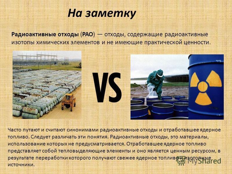 Радиоактивные отходы (РАО) отходы, содержащие радиоактивные изотопы химических элементов и не имеющие практической ценности. Часто путают и считают синонимами радиоактивные отходы и отработавшее ядерное топливо. Следует различать эти понятия. Радиоак