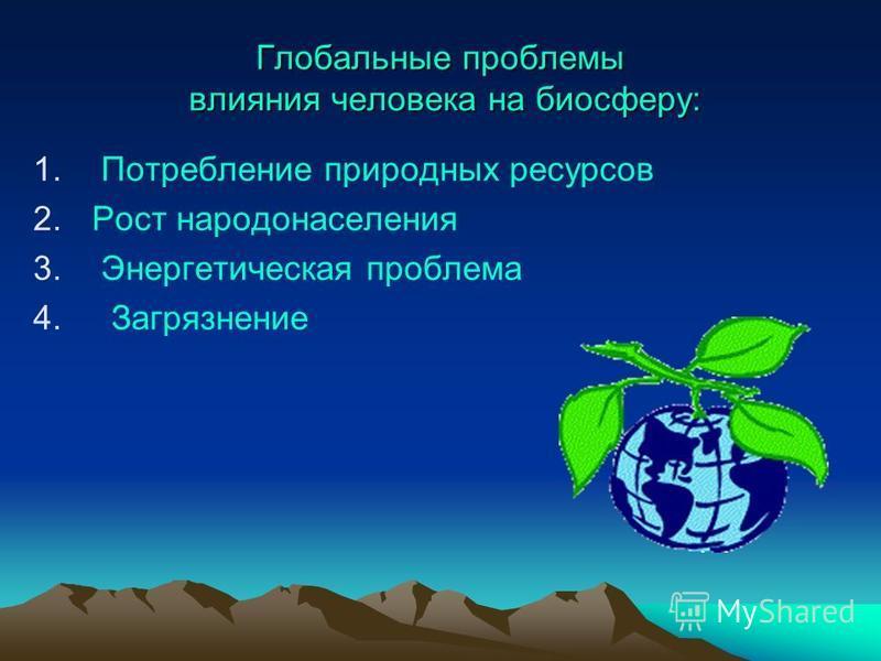 Глобальные проблемы влияния человека на биосферу: 1. Потребление природных ресурсов 2. Рост народонаселения 3. Энергетическая проблема 4. Загрязнение