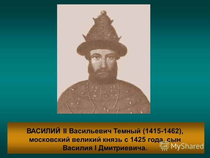 ВАСИЛИЙ II Васильевич Темный (1415-1462), московский великий князь с 1425 года, сын Василия I Дмитриевича.