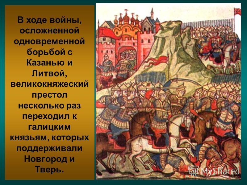 В ходе войны, осложненной одновременной борьбой с Казанью и Литвой, великокняжеский престол несколько раз переходил к галицким князьям, которых поддерживали Новгород и Тверь.