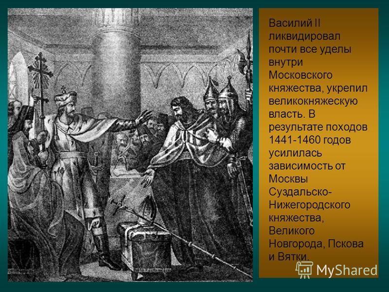 Василий II ликвидировал почти все уделы внутри Московского княжества, укрепил великокняжескую власть. В результате походов 1441-1460 годов усилилась зависимость от Москвы Суздальско- Нижегородского княжества, Великого Новгорода, Пскова и Вятки.