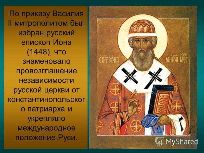По приказу Василия II митрополитом был избран русский епископ Иона (1448), что знаменовало провозглашение независимости русской церкви от константинопольского патриарха и укрепляло международное положение Руси.