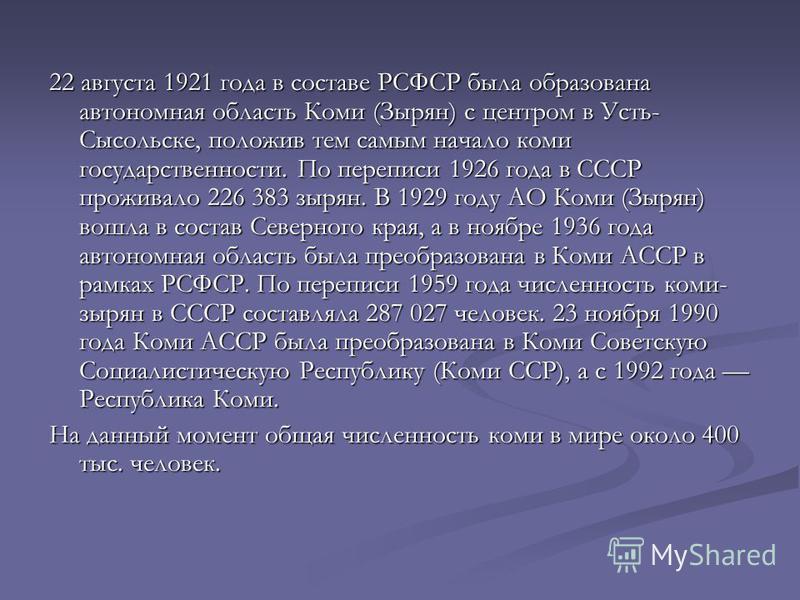 22 августа 1921 года в составе РСФСР была образована автономная область Коми (Зырян) с центром в Усть- Сысольске, положив тем самым начало коми государственности. По переписи 1926 года в СССР проживало 226 383 зырян. В 1929 году АО Коми (Зырян) вошла