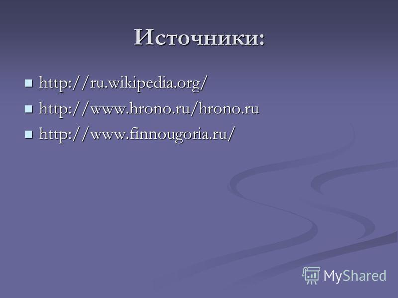 Источники: http://ru.wikipedia.org/ http://ru.wikipedia.org/ http://www.hrono.ru/hrono.ru http://www.hrono.ru/hrono.ru http://www.finnougoria.ru/ http://www.finnougoria.ru/