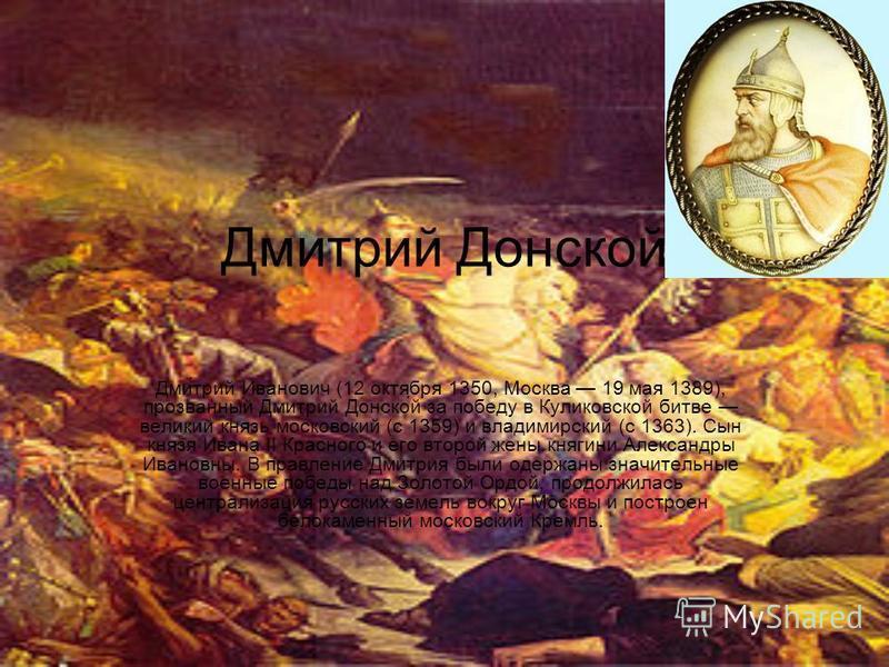 Дмитрий Донской Дми́трий Иванович (12 октября 1350, Москва 19 мая 1389), прозванный Дмитрий Донско́й за победу в Куликовской битве великий князь московский (с 1359) и владимирский (с 1363). Сын князя Ивана II Красного и его второй жены княгини Алекса
