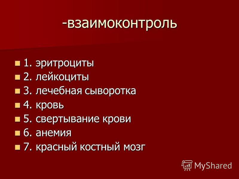 -взаимоконтроль 1. эритроциты 1. эритроциты 2. лейкоциты 2. лейкоциты 3. лечебная сыворотка 3. лечебная сыворотка 4. кровь 4. кровь 5. свертывание крови 5. свертывание крови 6. анемия 6. анемия 7. красный костный мозг 7. красный костный мозг