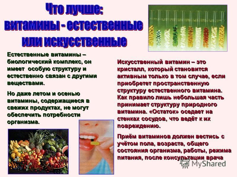 Естественные витамины – биологический комплекс, он имеет особую структуру и естественно связан с другими веществами. Но даже летом и осенью витамины, содержащиеся в свежих продуктах, не могут обеспечить потребности организма. Искусственный витамин –