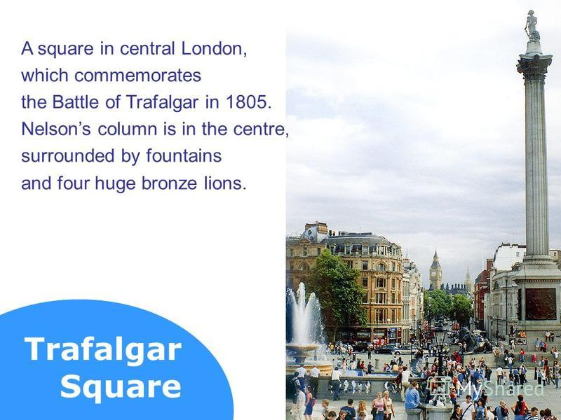 Trafalgar Square A square in central London, which commemorates the Battle of Trafalgar in 1805. Nelsons column is in the centre, surrounded by fountains and four huge bronze lions.