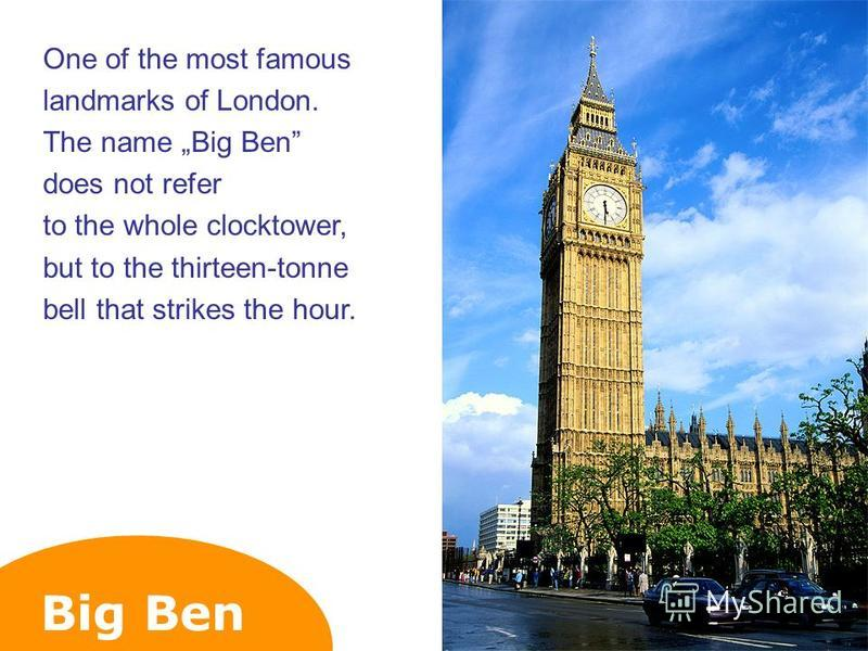 Big Ben One of the most famous landmarks of London. The name Big Ben does not refer to the whole clocktower, but to the thirteen-tonne bell that strikes the hour.