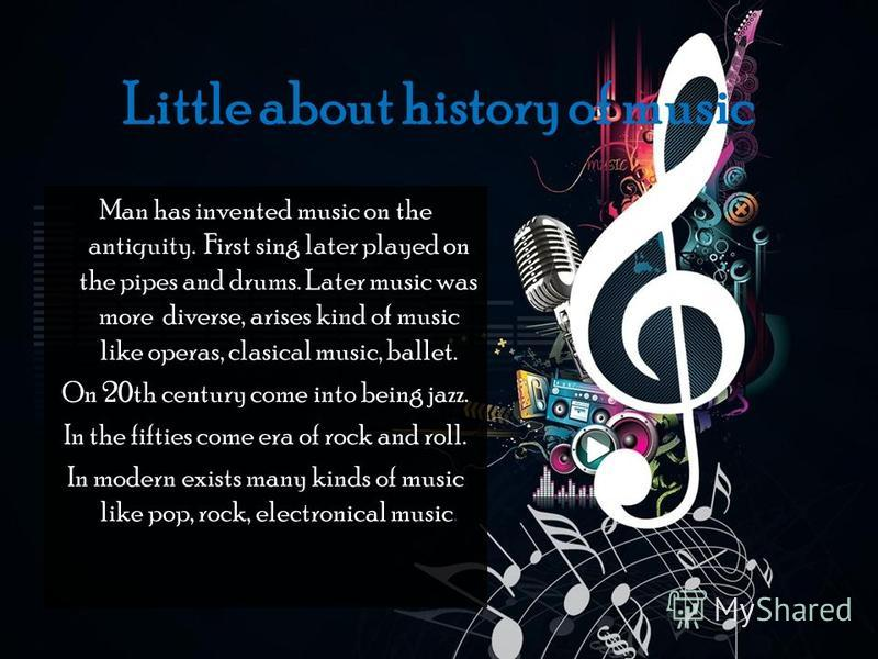 Little about history of music Man has invented music on the antiquity. First sing later played on the pipes and drums. Later music was more diverse, arises kind of music like operas, clasical music, ballet. On 20th century come into being jazz. In th