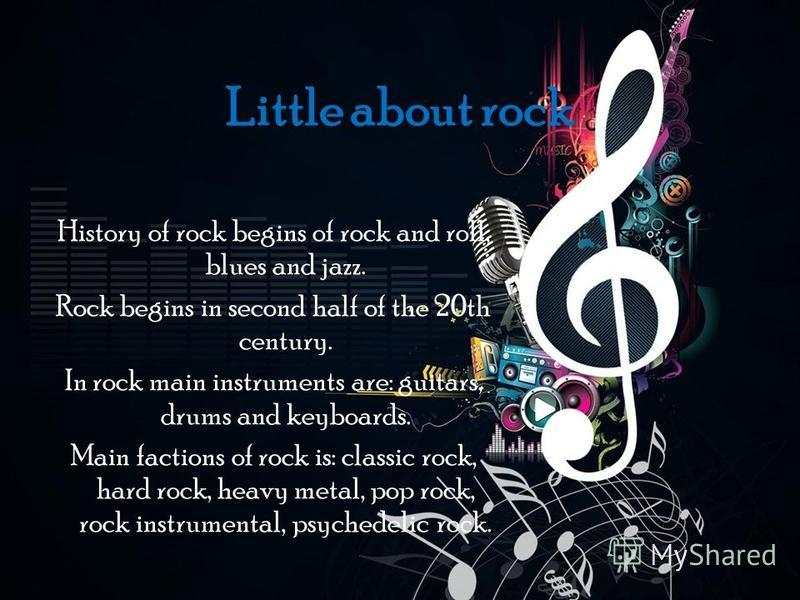 Little about rock History of rock begins of rock and roll, blues and jazz. Rock begins in second half of the 20th century. In rock main instruments are: guitars, drums and keyboards. Main factions of rock is: classic rock, hard rock, heavy metal, pop