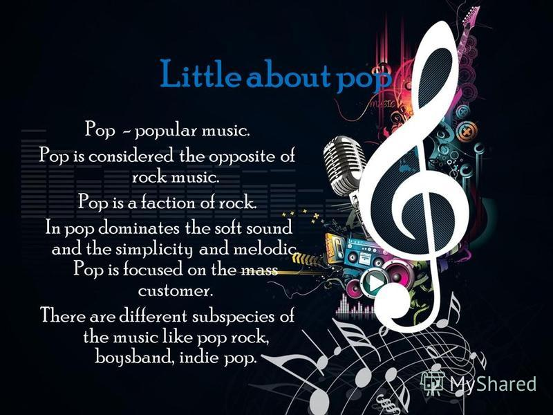 Little about pop Pop - popular music. Pop is considered the opposite of rock music. Pop is a faction of rock. In pop dominates the soft sound and the simplicity and melodic. Pop is focused on the mass customer. There are different subspecies of the m