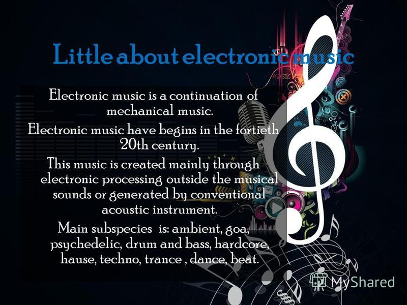 Little about electronic music Electronic music is a continuation of mechanical music. Electronic music have begins in the fortieth 20th century. This music is created mainly through electronic processing outside the musical sounds or generated by con