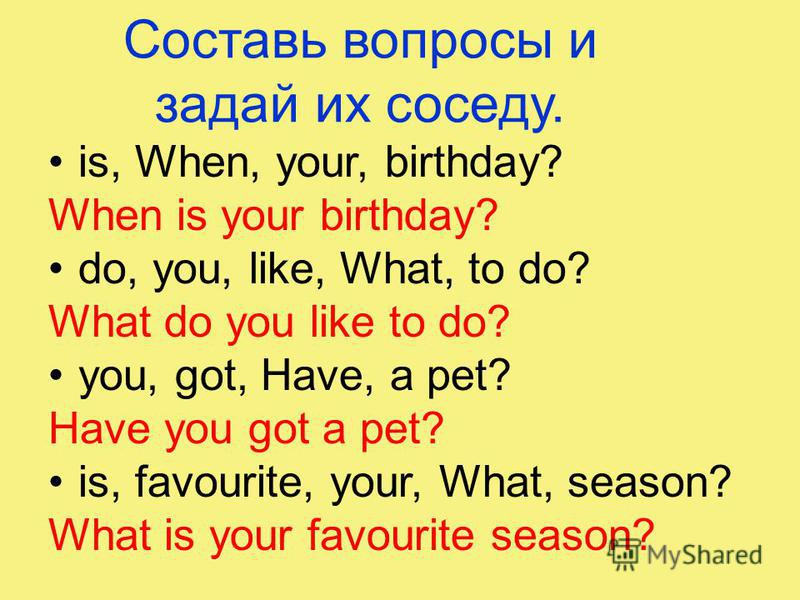 Составь вопросы и задай их соседу. is, When, your, birthday? When is your birthday? do, you, like, What, to do? What do you like to do? you, got, Have, a pet? Have you got a pet? is, favourite, your, What, season? What is your favourite season?