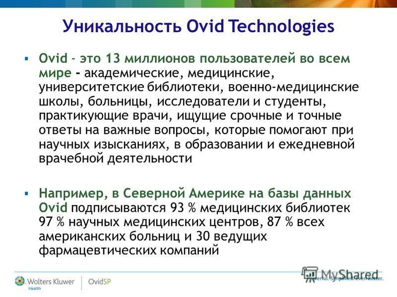 Уникальность Ovid Technologies Ovid - это 13 миллионов пользователей во всем мире - академические, медицинские, университетские библиотеки, военно-медицинские школы, больницы, исследователи и студенты, практикующие врачи, ищущие срочные и точные отве