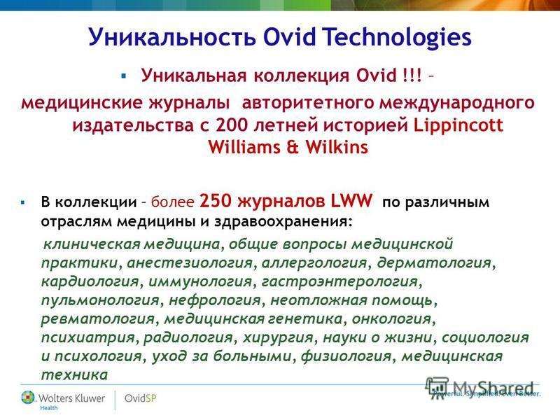 Уникальность Ovid Technologies Уникальная коллекция Ovid !!! – медицинские журналы авторитетного международного издательства с 200 летней историей Lippincott Williams & Wilkins В коллекции – более 250 журналов LWW по различным отраслям медицины и здр