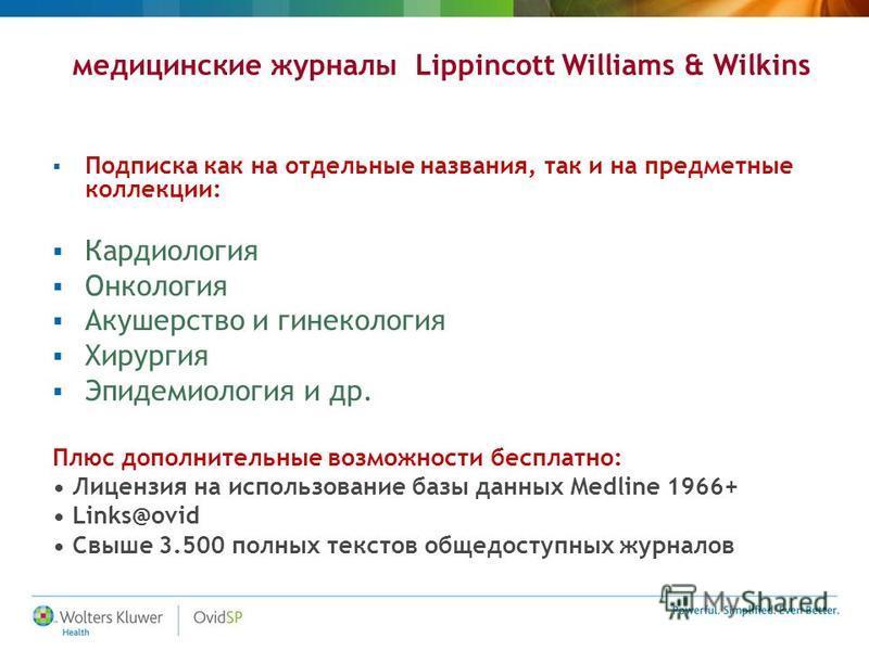 медицинские журналы Lippincott Williams & Wilkins Подписка как на отдельные названия, так и на предметные коллекции: Кардиология Онкология Акушерство и гинекология Хирургия Эпидемиология и др. Плюс дополнительные возможности бесплатно: Лицензия на ис
