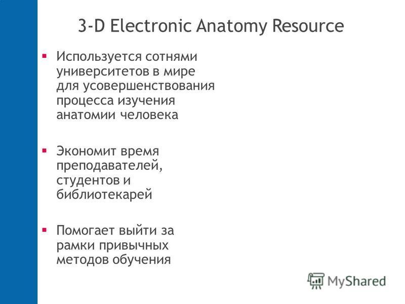 3-D Electronic Anatomy Resource Используется сотнями университетов в мире для усовершенствования процесса изучения анатомии человека Экономит время преподавателей, студентов и библиотекарей Помогает выйти за рамки привычных методов обучения