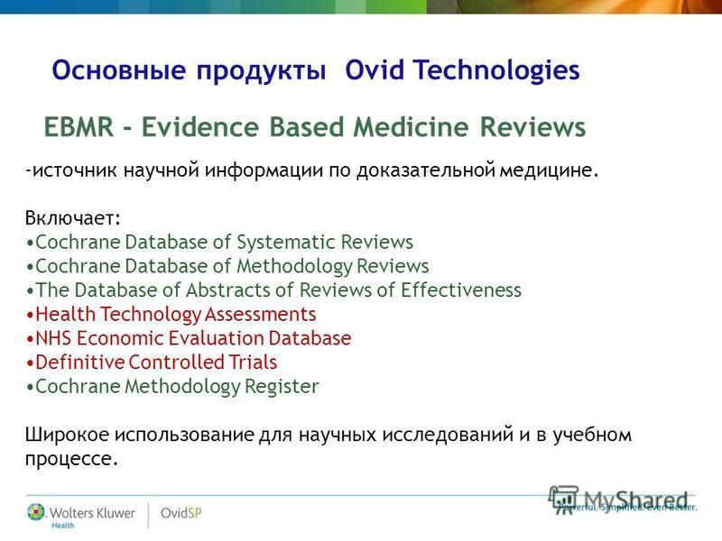 Основные продукты Ovid Technologies EBMR - Evidence Based Medicine Reviews -источник научной информации по доказательной медицине. Включает: Cochrane Database of Systematic Reviews Cochrane Database of Methodology Reviews The Database of Abstracts of