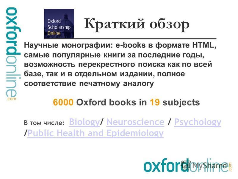 Научные монографии: e-books в формате HTML, самые популярные книги за последние годы, возможность перекрестного поиска как по всей базе, так и в отдельном издании, полное соответствие печатному аналогу 6000 Oxford books in 19 subjects В том числе: Bi