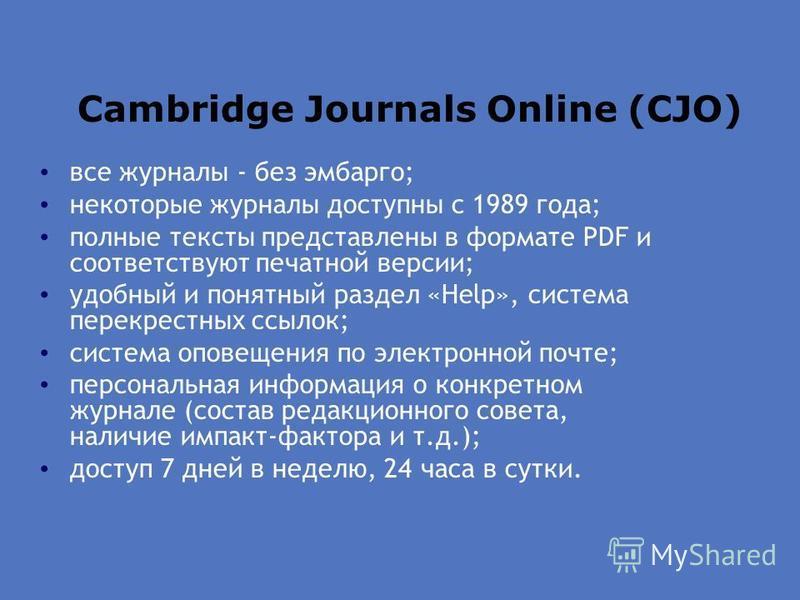 Cambridge Journals Online (CJO) все журналы - без эмбарго; некоторые журналы доступны с 1989 года; полные тексты представлены в формате PDF и соответствуют печатной версии; удобный и понятный раздел «Help», система перекрестных ссылок; система оповещ