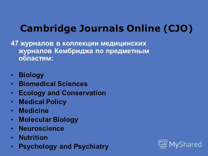 Cambridge Journals Online (CJO) 47 журналов в коллекции медицинских журналов Кембриджа по предметным областям: Biology Biomedical Sciences Ecology and Conservation Medical Policy Medicine Molecular Biology Neuroscience Nutrition Psychology and Psychi