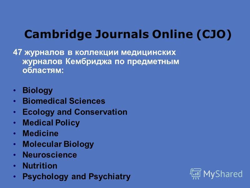 Cambridge Journals Online (CJO) 47 журналов в коллекции медицинских журналов Кембриджа по предметным областям: Biology Biomedical Sciences Ecology and Conservation Medical Policy Medicine Molecular Biology Neuroscience Nutrition Psychology and Psychi