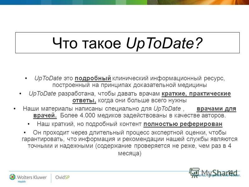 52 Что такое UpToDate? UpToDate это подробный клинический информационный ресурс, построенный на принципах доказательной медицины UpToDate разработана, чтобы давать врачам краткие, практические ответы, когда они больше всего нужны Наши материалы напис