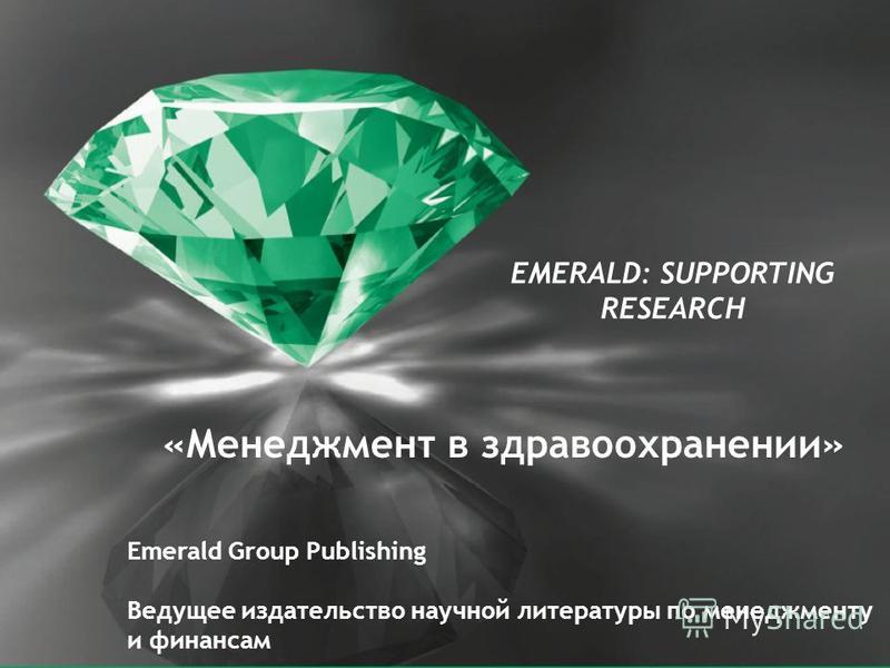 62 EMERALD: SUPPORTING RESEARCH «Менеджмент в здравоохранении» Emerald Group Publishing Ведущее издательство научной литературы по менеджменту и финансам
