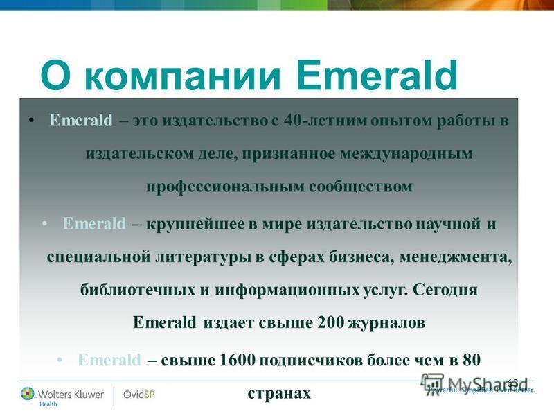 63 О компании Emerald Emerald – это издательство с 40-летним опытом работы в издательском деле, признанное международным профессиональным сообществом Emerald – крупнейшее в мире издательство научной и специальной литературы в сферах бизнеса, менеджме