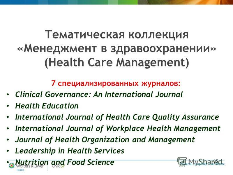 65 Тематическая коллекция «Менеджмент в здравоохранении» (Health Care Management) 7 специализированных журналов: Clinical Governance: An International Journal Health Education International Journal of Health Care Quality Assurance International Journ