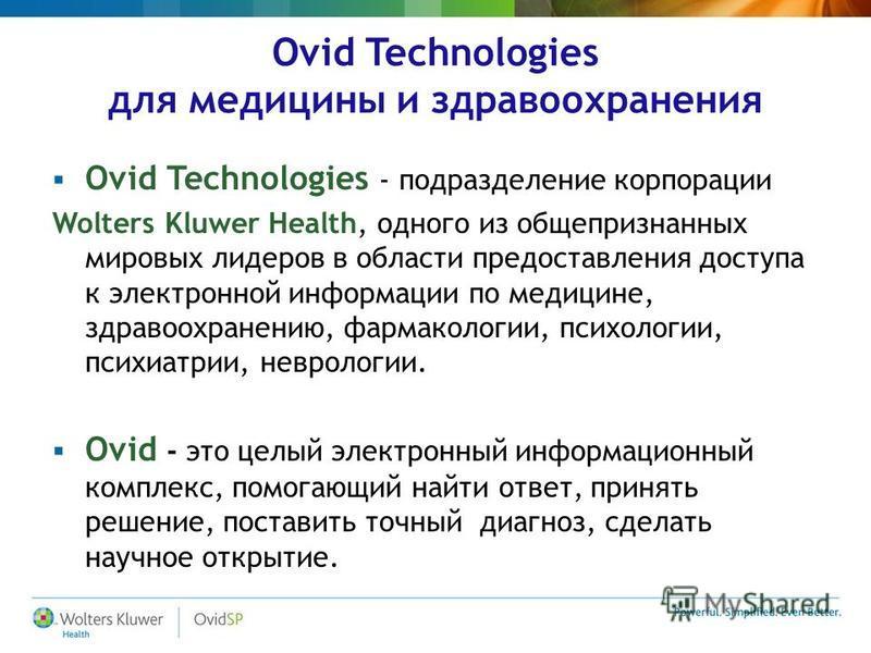 Ovid Technologies для медицины и здравоохранения Ovid Technologies - подразделение корпорации Wolters Kluwer Health, одного из общепризнанных мировых лидеров в области предоставления доступа к электронной информации по медицине, здравоохранению, фарм