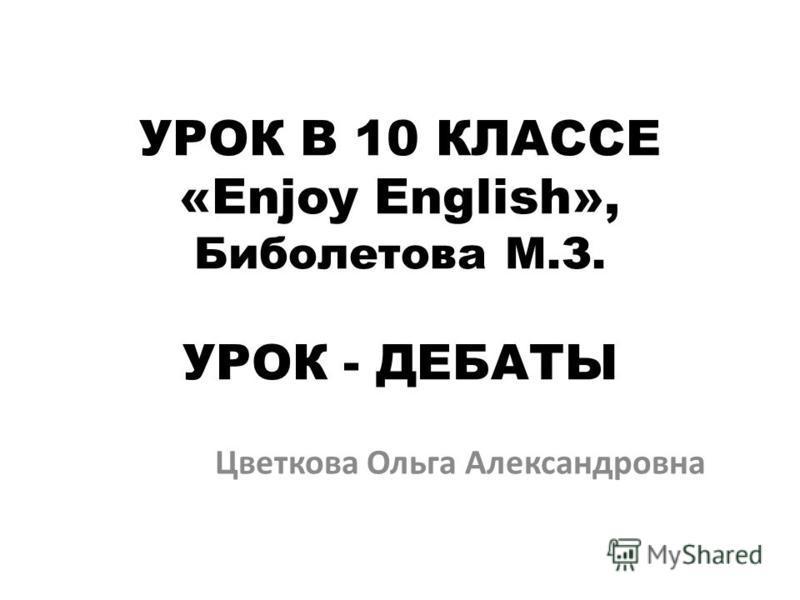 УРОК В 10 КЛАССЕ «Enjoy English», Биболетова M.З. УРОК - ДЕБАТЫ Цветкова Ольга Александровна
