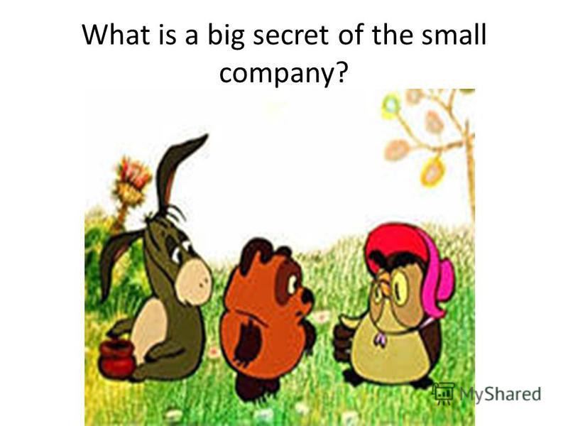 What is a big secret of the small company?