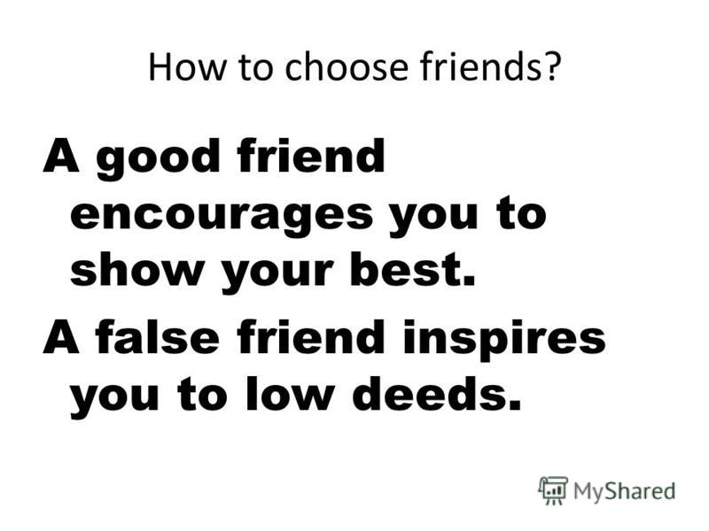 How to choose friends? A good friend encourages you to show your best. A false friend inspires you to low deeds.
