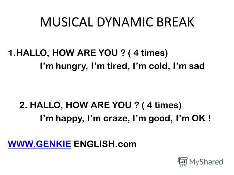 MUSICAL DYNAMIC BREAK 1.HALLO, HOW ARE YOU ? ( 4 times) Im hungry, Im tired, Im cold, Im sad 2. HALLO, HOW ARE YOU ? ( 4 times) Im happy, Im craze, Im good, Im OK ! WWW.GENKIEWWW.GENKIE ENGLISH.com