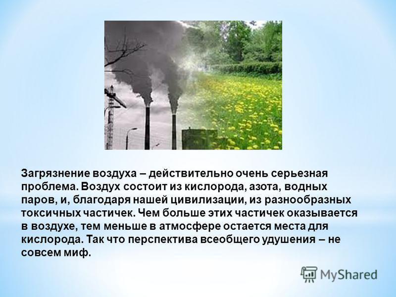 Загрязнение воздуха – действительно очень серьезная проблема. Воздух состоит из кислорода, азота, водных паров, и, благодаря нашей цивилизации, из разнообразных токсичных частичек. Чем больше этих частичек оказывается в воздухе, тем меньше в атмосфер