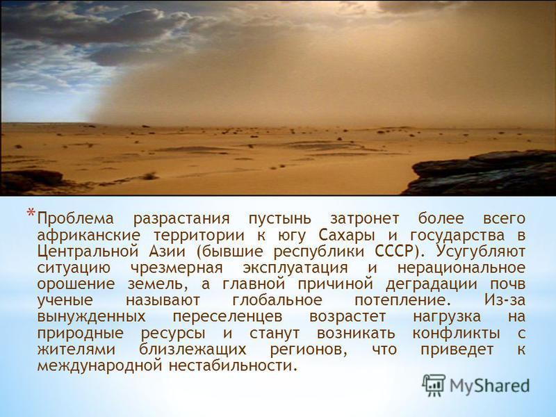 * Проблема разрастания пустынь затронет более всего африканские территории к югу Сахары и государства в Центральной Азии (бывшие республики СССР). Усугубляют ситуацию чрезмерная эксплуатация и нерациональное орошение земель, а главной причиной деград