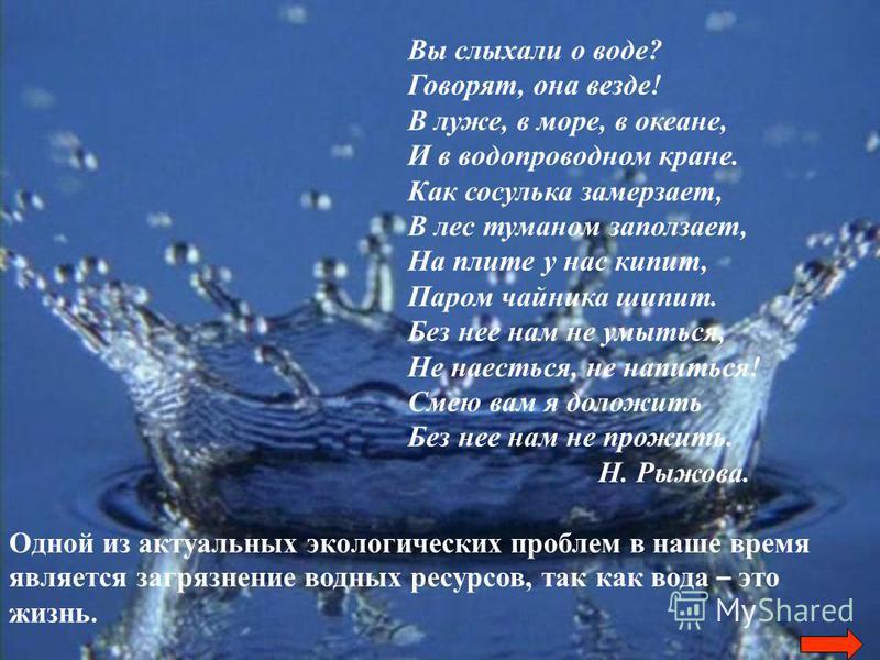 Вы слыхали о воде? Говорят, она везде! В луже, в море, в океане, И в водопроводном кране. Как сосулька замерзает, В лес туманом заползает, На плите у нас кипит, Паром чайника шипит. Без нее нам не умыться, Не наесться, не напиться! Смею вам я доложит