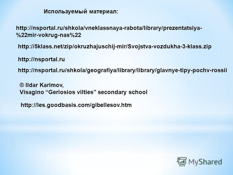 http://nsportal.ru http://nsportal.ru/shkola/geografiya/library/library/glavnye-tipy-pochv-rossii http://nsportal.ru/shkola/vneklassnaya-rabota/library/prezentatsiya- %22mir-vokrug-nas%22 http://5klass.net/zip/okruzhajuschij-mir/Svojstva-vozdukha-3-k