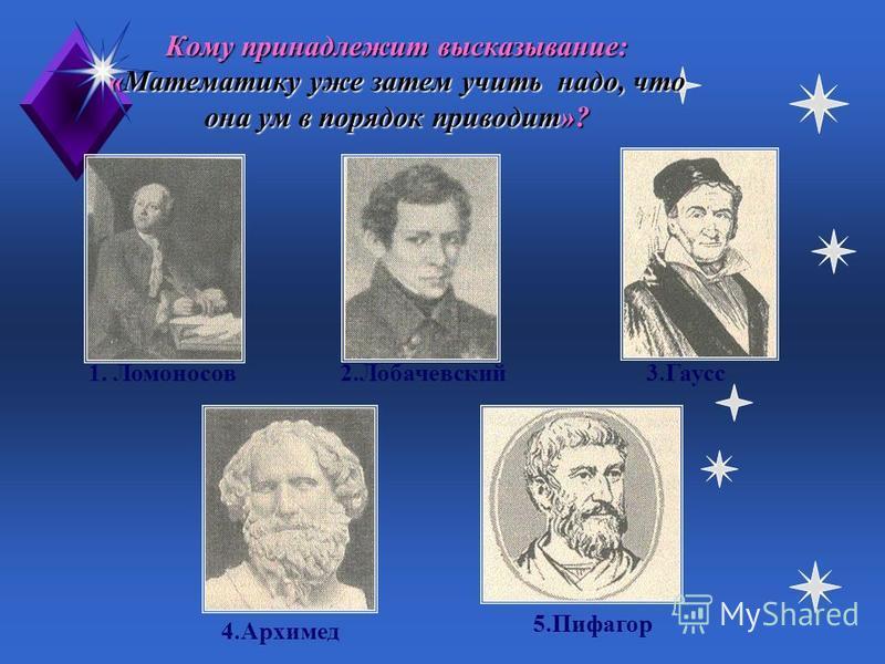Кто из этих математиков жил раньше всех? 1. Ломоносов 2.Лобачевский 3. Гаусс 4. Архимед 5.Пифагор