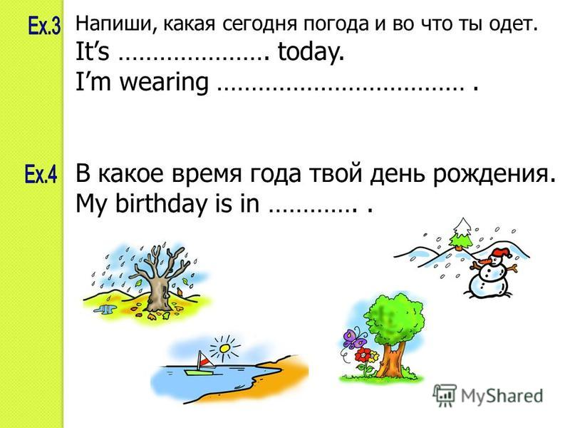 Ex.1 Напиши, какого цвета эта одежда 1. Ive got and shorts. 2. Ive got a and hat. 3. Ive got a and coat. 4. Ive got a and jacket. Ex. 2 Замени картинки словами. Its sunny. Im wearing, and Its hot. Im wearing, and. Its raining …………, and. Its cold. ………