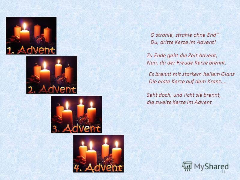 11 Es brennt mit starkem hellem Glanz Die erste Kerze auf dem Kranz…. Seht doch, und licht sie brennt, die zweite Kerze im Advent O strahle, strahle ohne End Du, dritte Kerze im Advent! Zu Ende geht die Zeit Advent, Nun, da der Freude Kerze brennt.