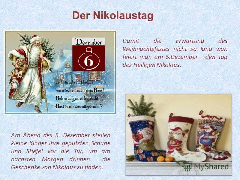 15 Am Abend des 5. Dezember stellen kleine Kinder ihre geputzten Schuhe und Stiefel vor die Tür, um am nächsten Morgen drinnen die Geschenke von Nikolaus zu finden. Damit die Erwartung des Weihnachtsfestes nicht so lang war, feiert man am 6.Dezember