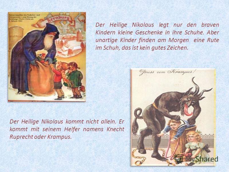 16 Der Heilige Nikolaus kommt nicht allein. Er kommt mit seinem Helfer namens Knecht Ruprecht oder Krampus. Der Heilige Nikolaus legt nur den braven Kindern kleine Geschenke in ihre Schuhe. Aber unartige Kinder finden am Morgen eine Rute im Schuh, da