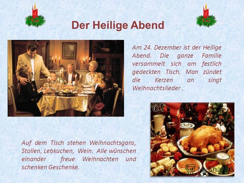 19 Am 24. Dezember ist der Heilige Abend. Die ganze Familie versammelt sich am festlich gedeckten Tisch. Man zündet die Kerzen an singt Weihnachtslieder. Auf dem Tisch stehen Weihnachtsgans, Stollen, Lebkuchen, Wein. Alle wünschen einander freue Weih