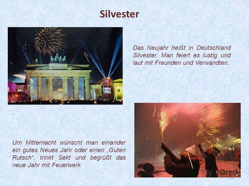 22 Das Neujahr heißt in Deutschland Silvester. Man feiert es lustig und laut mit Freunden und Verwandten. Silvester Um Mitternacht wünscht man einander ein gutes Neues Jahr oder einen Guten Rutsch, trinkt Sekt und begrüßt das neue Jahr mit Feuerwerk