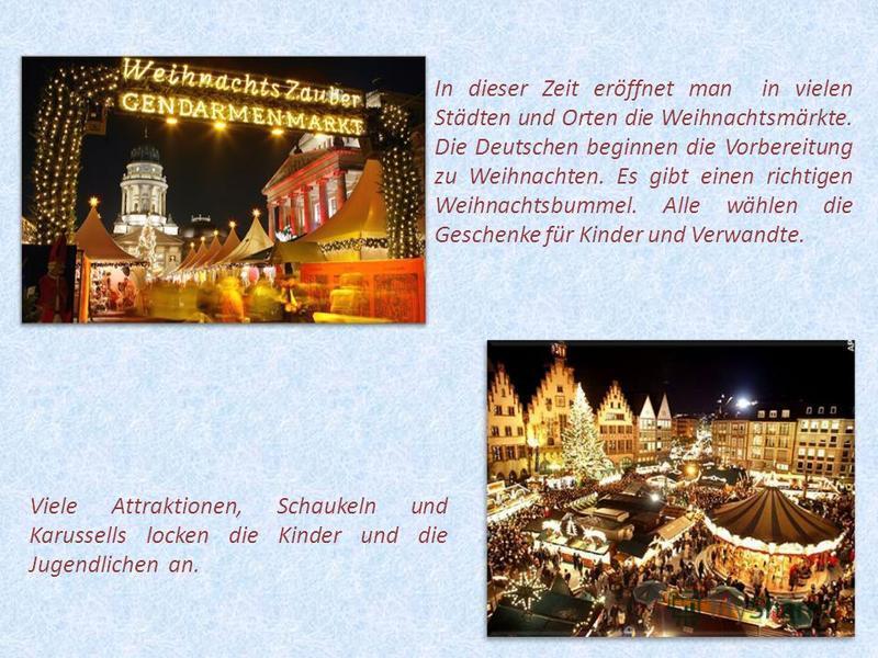 5 In dieser Zeit eröffnet man in vielen Städten und Orten die Weihnachtsmärkte. Die Deutschen beginnen die Vorbereitung zu Weihnachten. Es gibt einen richtigen Weihnachtsbummel. Alle wählen die Geschenke für Kinder und Verwandte. Viele Attraktionen,